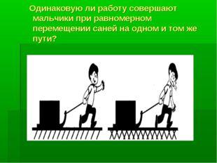 Одинаковую ли работу совершают мальчики при равномерном перемещении саней на