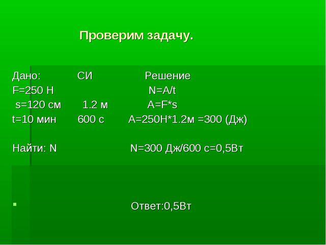 Проверим задачу. Дано: СИ Решение F=250 H N=A/t s=120 см 1.2 м A=F*s t=10 ми...