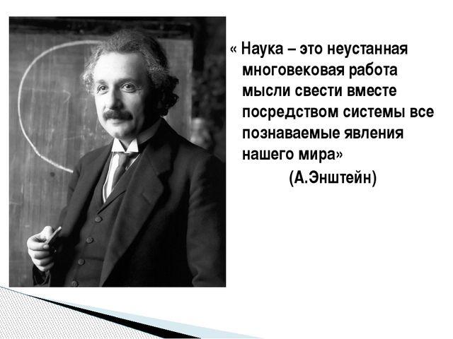 « Наука – это неустанная многовековая работа мысли свести вместе посредством...
