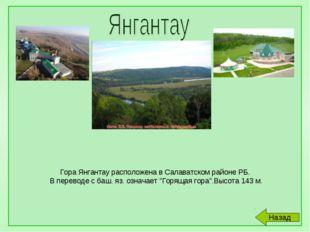 Гора Янгантау расположена в Салаватском районе РБ. В переводе с баш. яз. озн