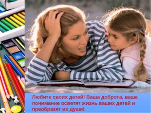 Любите своих детей! Ваша доброта, ваше понимание осветят жизнь ваших детей и