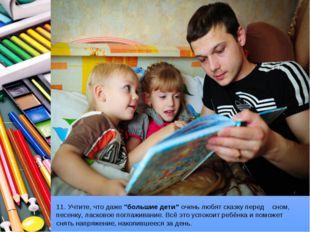 """11. Учтите, что даже""""большие дети""""очень любят сказку перед сном, песенку, л"""