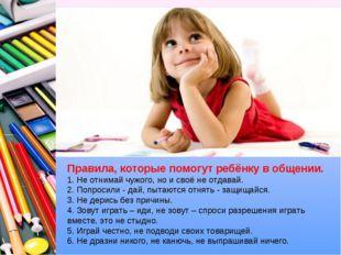Правила, которые помогут ребёнку в общении. 1. Не отнимай чужого, но и своё н
