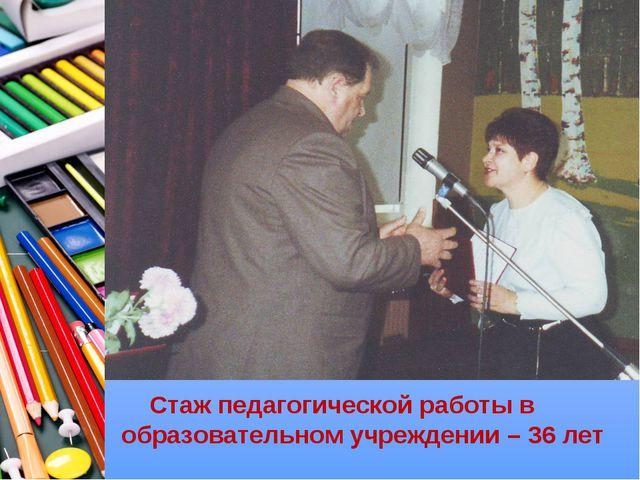 Стаж педагогической работы в образовательном учреждении – 36 лет