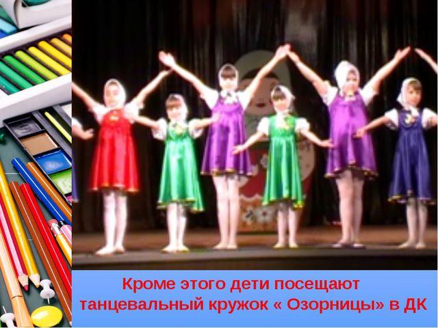 Кроме этого дети посещают танцевальный кружок « Озорницы» в ДК