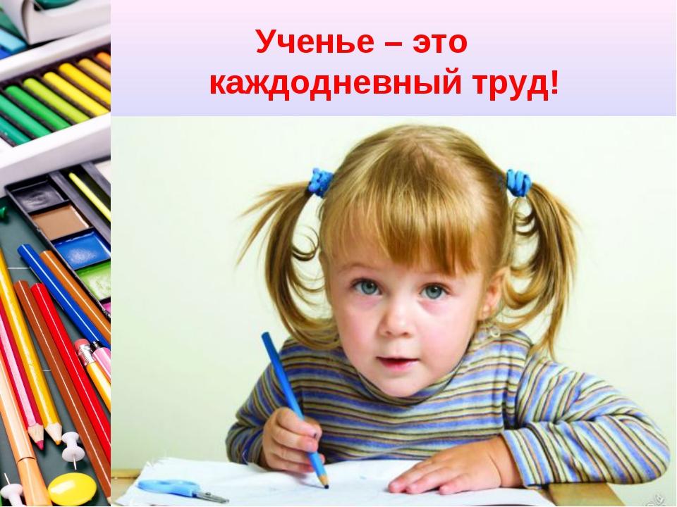 Ученье – это каждодневный труд!