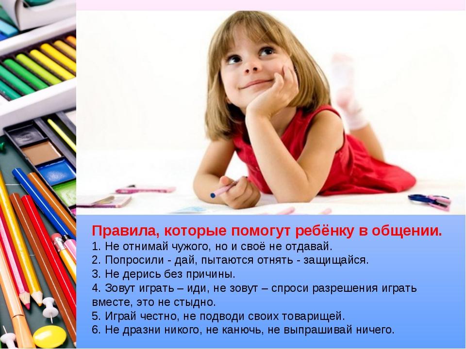 Правила, которые помогут ребёнку в общении. 1. Не отнимай чужого, но и своё н...