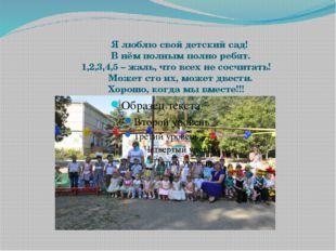 Я люблю свой детский сад! В нём полным полно ребят. 1,2,3,4,5 – жаль, что вс