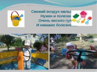 Свежий воздух малышам Нужен и полезен! Очень весело гулять И никаких болезне