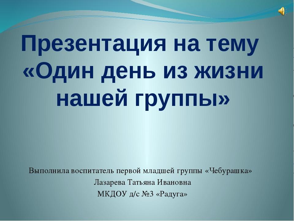 Презентация на тему «Один день из жизни нашей группы» Выполнила воспитатель п...