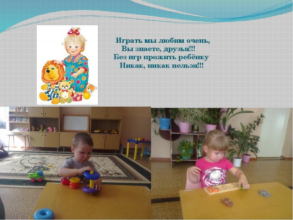 Играть мы любим очень, Вы знаете, друзья!!! Без игр прожить ребёнку Никак, н...