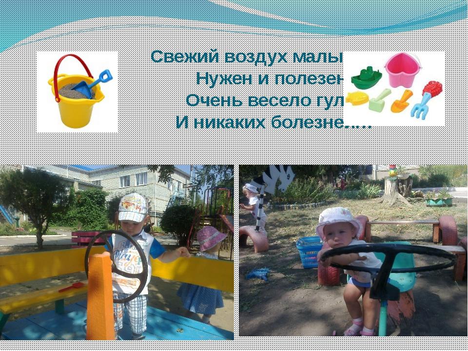 Свежий воздух малышам Нужен и полезен! Очень весело гулять И никаких болезне...