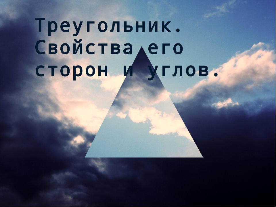 Треугольник. Свойства его сторон и углов.