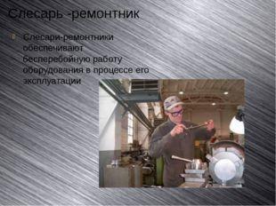 Слесарь -ремонтник Слесари-ремонтники обеспечивают бесперебойную работу обору