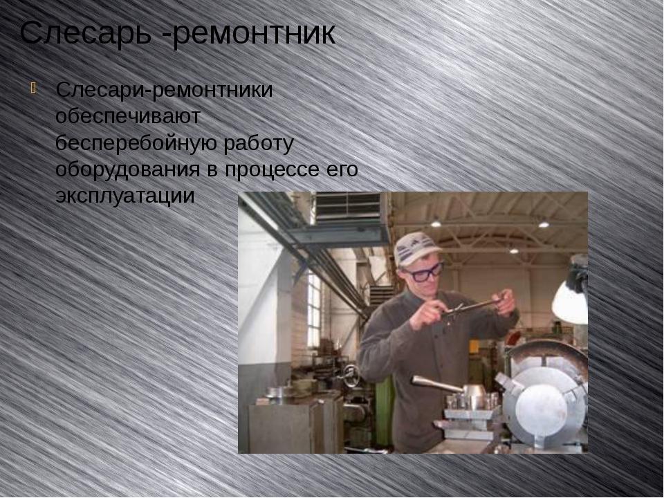 Слесарь -ремонтник Слесари-ремонтники обеспечивают бесперебойную работу обору...