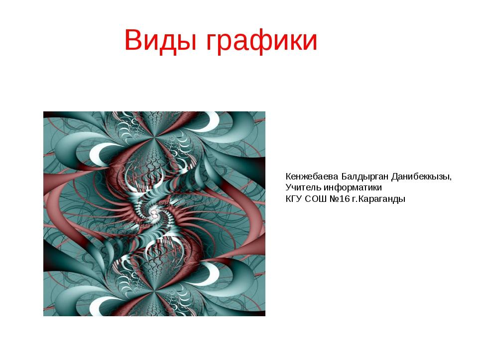 Виды графики Кенжебаева Балдырган Данибеккызы, Учитель информатики КГУ СОШ №1...