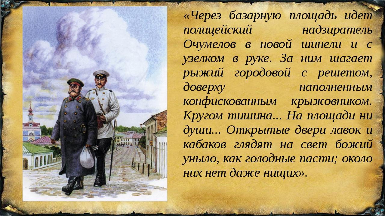 «Через базарную площадь идет полицейский надзиратель Очумелов в новой шинели...