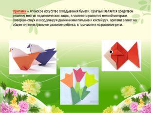 Оригами– японское искусство складывания бумаги. Оригами является средством