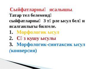 Сыйфатларның ясалышы. Татар тел белемендә сыйфатларның 3 төрле ысул белән яс