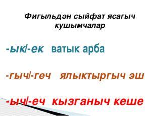 Фигыльдән сыйфат ясагыч кушымчалар -ык/-ек ватык арба -гыч/-геч ялыктыргыч эш