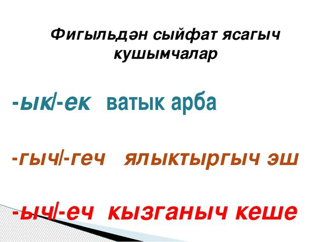 Фигыльдән сыйфат ясагыч кушымчалар -ык/-ек ватык арба -гыч/-геч ялыктыргыч эш...