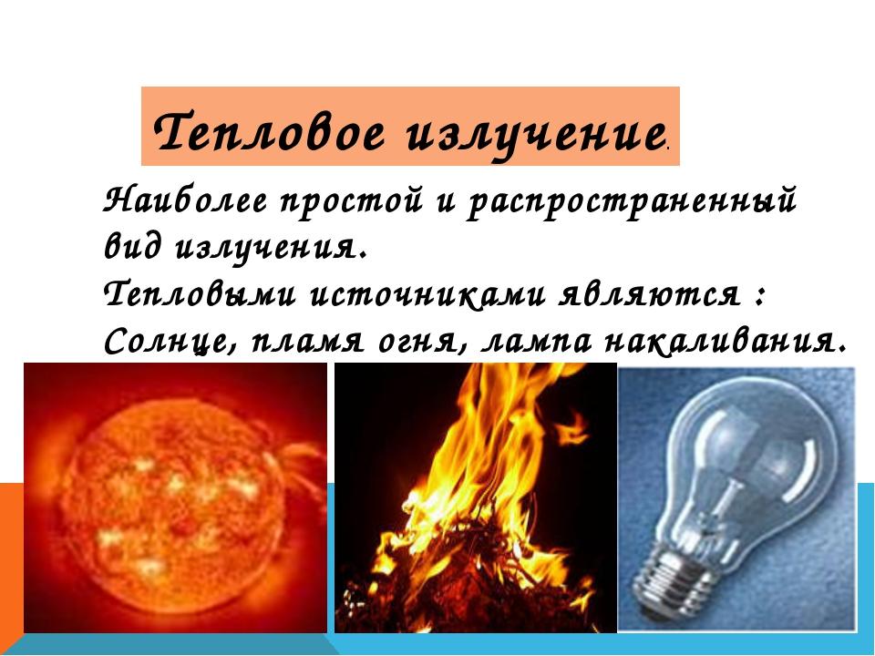 Наиболее простой и распространенный вид излучения. Тепловыми источниками явля...