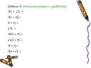 Задание 2: Допишите реакции и уравняйте. АL + CL2 = AL + N2 = P + O2 = CH4 =