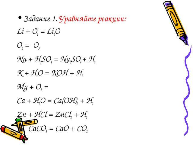 Задание 1. Уравняйте реакции: Li + O2 = Li2O O2 = O3 Na + H2SO4 = Na2SO4 + H2...