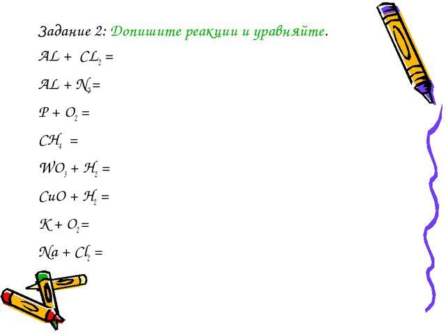 Задание 2: Допишите реакции и уравняйте. АL + CL2 = AL + N2 = P + O2 = CH4 =...