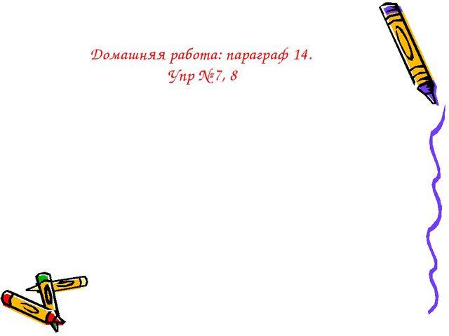 Домашняя работа: параграф 14. Упр № 7, 8