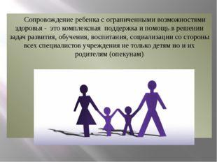 Сопровождение ребенка с ограниченными возможностями здоровья - это комплексн