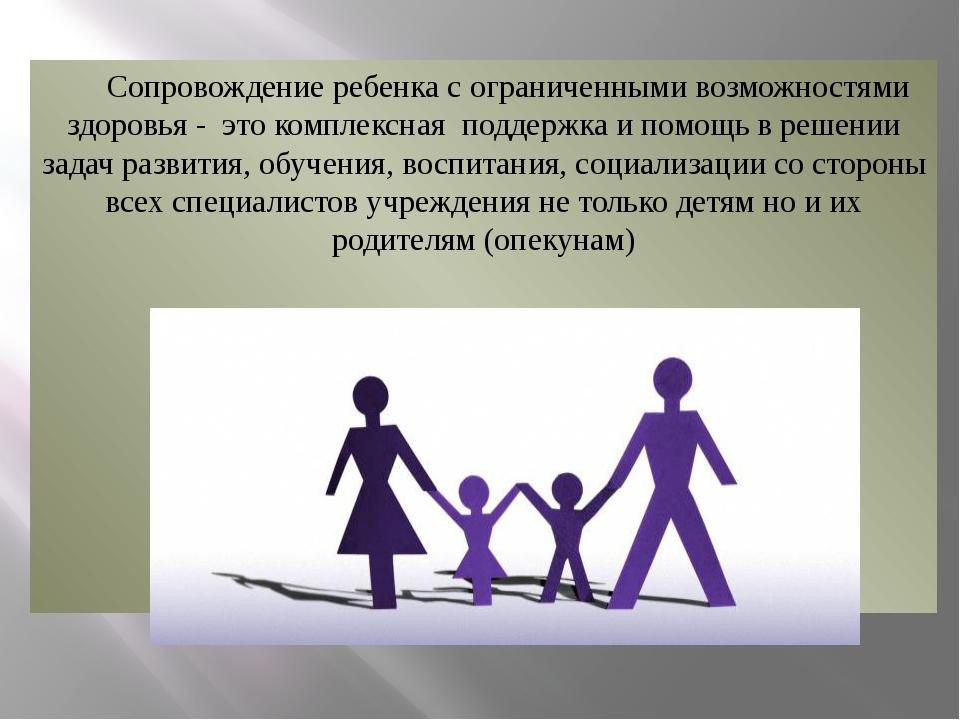 Сопровождение ребенка с ограниченными возможностями здоровья - это комплексн...