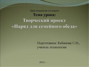 Подготовила: Кабанова С.Н., учитель технологии 2015 г.