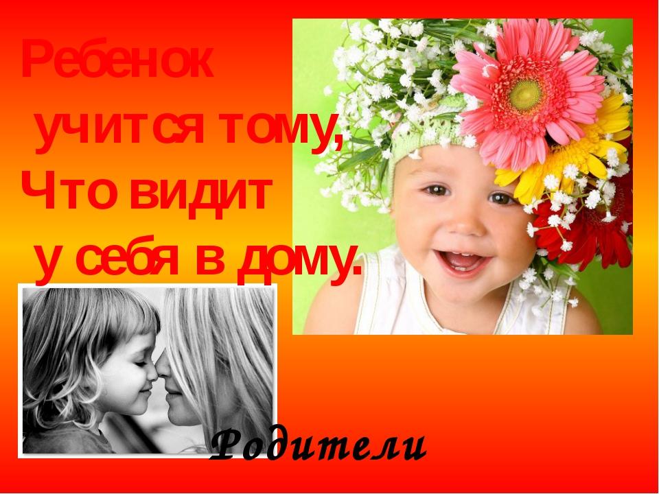 Ребенок учится тому, Что видит у себя в дому. Родители пример ему!