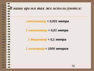В наше время так же используются: 1 миллиметр = 0,001 метра 1 сантиметр = 0,0