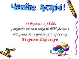 14 березня о 15.00, у актовому залі школи відбудеться творчий звіт учасників