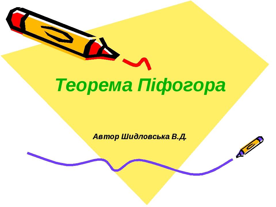 Теорема Піфогора Автор Шидловська В.Д.