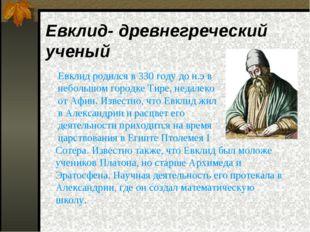 Евклид- древнегреческий ученый  Евклид родился в 330 году до н.э в небольшом