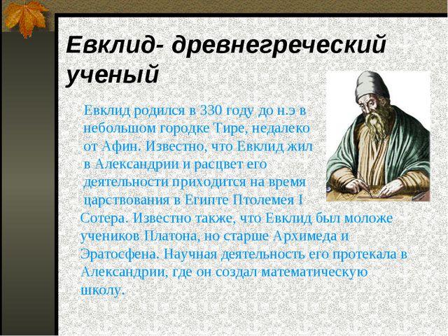 Евклид- древнегреческий ученый  Евклид родился в 330 году до н.э в небольшом...