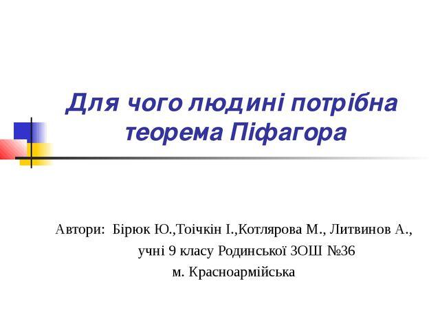 Для чого людині потрібна теорема Піфагора Автори: Бірюк Ю.,Тоічкін І.,Котляро...