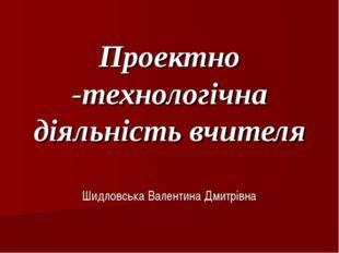 Проектно -технологічна діяльність вчителя Шидловська Валентина Дмитрівна
