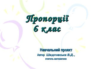 Пропорції 6 клас Навчальний проект Автор Шидловська В.Д., вчитель математики