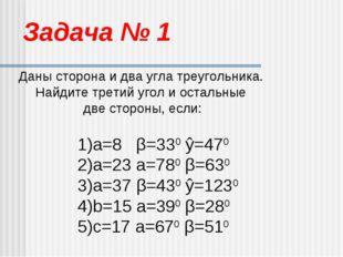 Задача № 1 Даны сторона и два угла треугольника. Найдите третий угол и осталь
