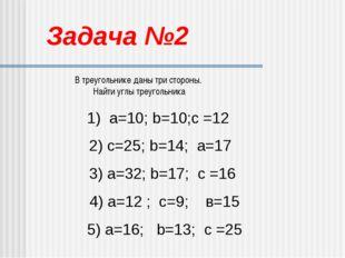 Задача №2 В треугольнике даны три стороны. Найти углы треугольника 1) а=10; b