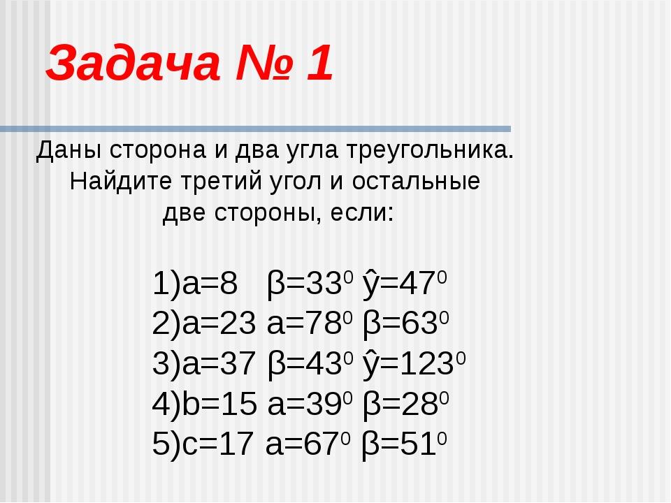 Задача № 1 Даны сторона и два угла треугольника. Найдите третий угол и осталь...