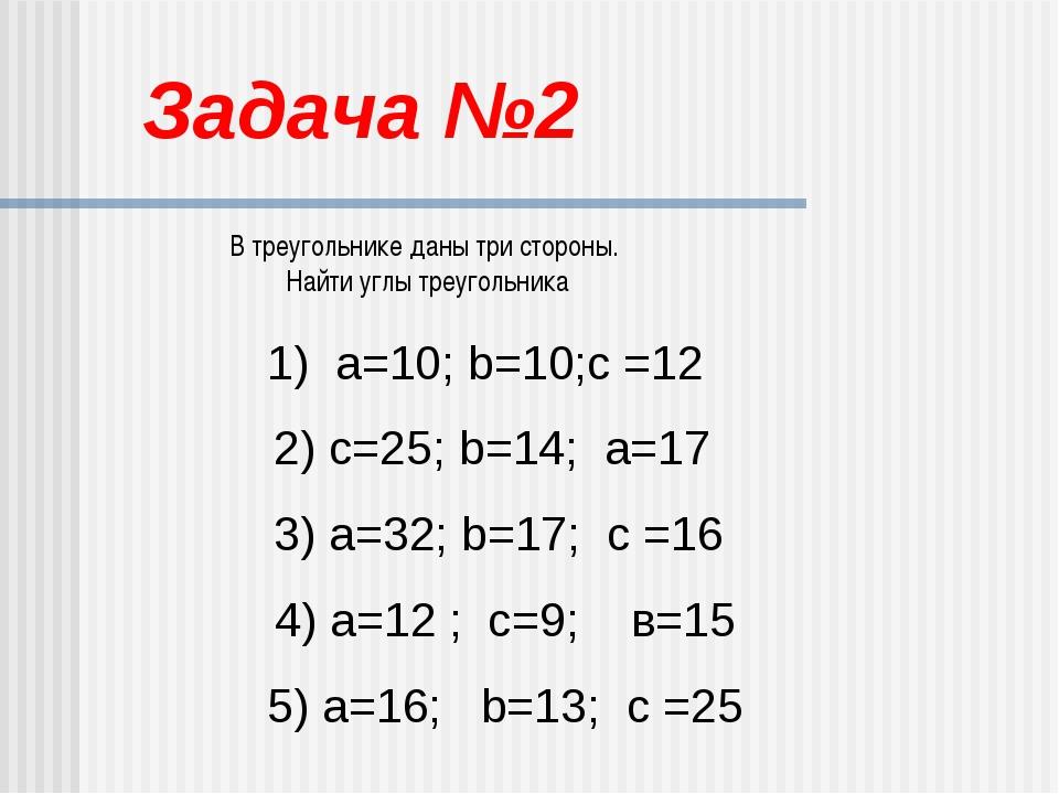 Задача №2 В треугольнике даны три стороны. Найти углы треугольника 1) а=10; b...