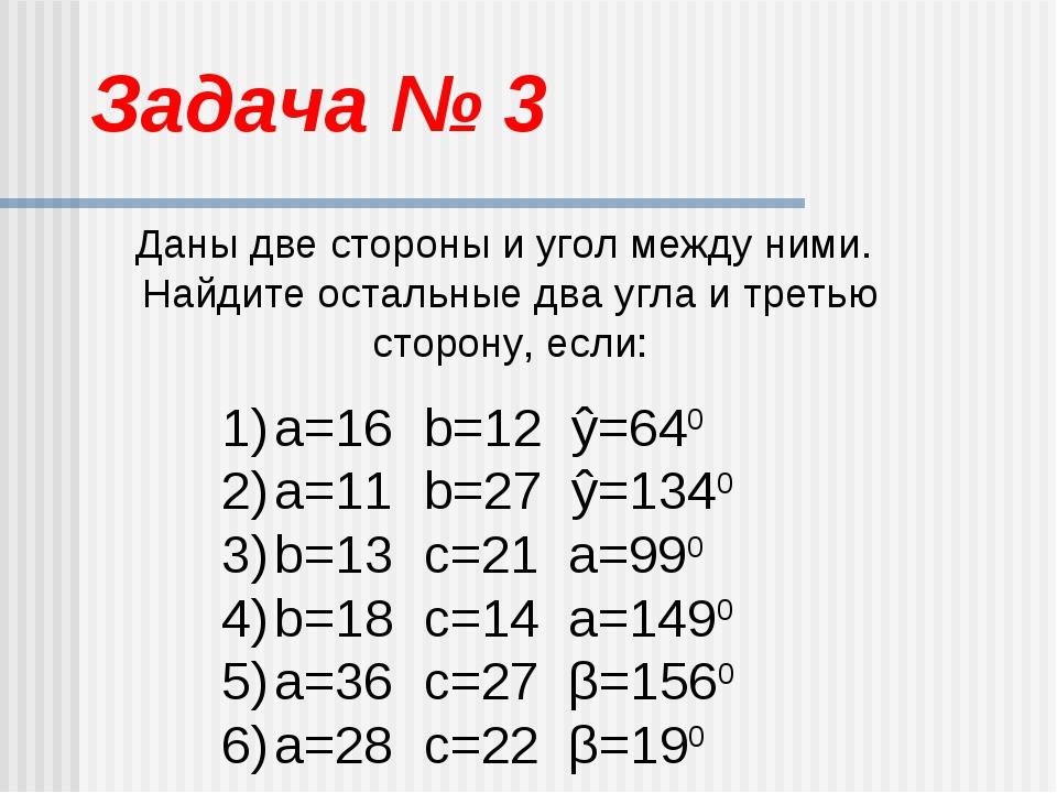 Задача № 3 Даны две стороны и угол между ними. Найдите остальные два угла и т...
