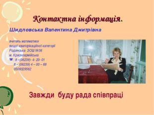 Контактна інформація. Шидловська Валентина Дмитрівна вчитель математики вищої