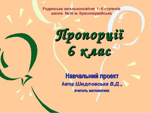 Пропорції 6 клас Навчальний проект Автор Шидловська В.Д., вчитель математики...