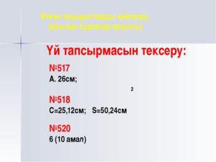 Үй тапсырмасын тексеру: №517 А. 26см; №518 С=25,12см; S=50,24см №520 6 (10 ам